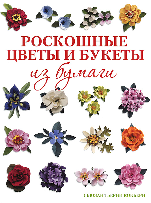 Сьюзан Тьерни Кокберн Роскошные цветы и букеты из бумаги