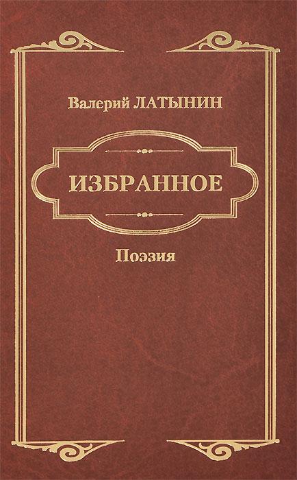 Валерий Латынин Валерий Латынин. Избранное. Поэзия