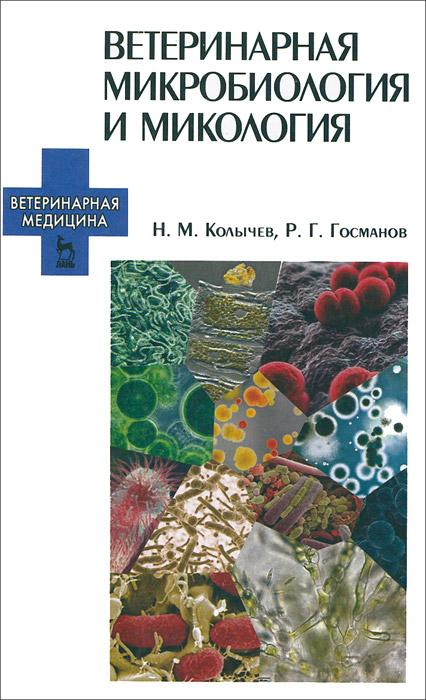 Н. М. Колычев, Р. Г. Госманов Ветеринарная микробиология и микология. Учебник евгений николаевич мишустин общая микробиология учебник для спо