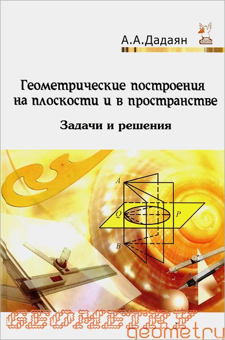 Геометрические построения на плоскости и в пространстве. Задачи и решения. Учебное пособие