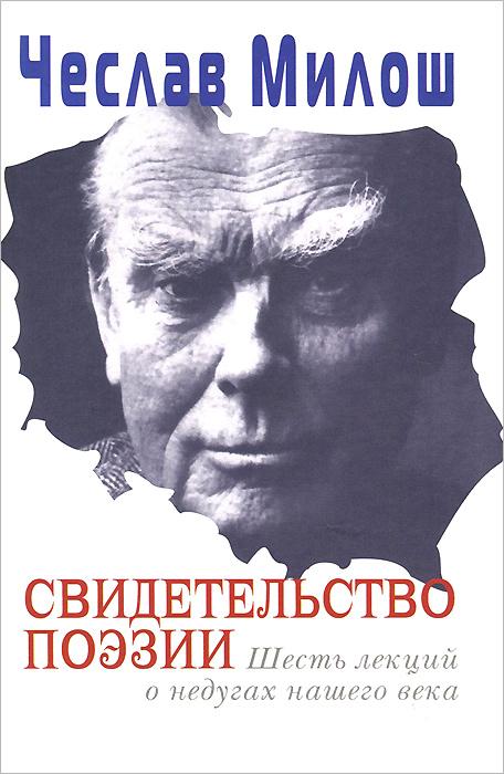 Чеслав Милош Свидетельство поэзии. Шесть лекций о недугах нашего века