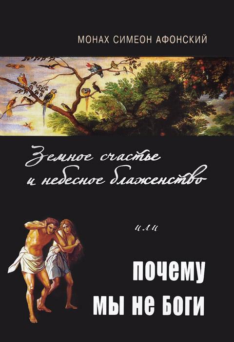 Монах Симеон Афонский Земное счастье и небесное блаженство, или Почему мы не Боги цена