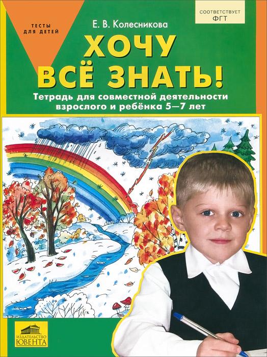 Хочу все знать! Тетрадь для совместной деятельности взрослого и ребенка 5-7 лет