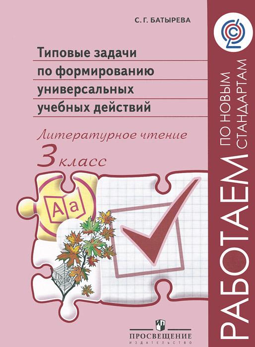С. Г. Батырева Типовые задачи по формированию универсальных учебных действий. Литературное чтение. 3 класс