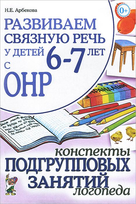 Н. Е. Арбекова Развиваем связную речь у детей 6-7 лет с ОНР. Конспекты подгрупповых занятий логопеда