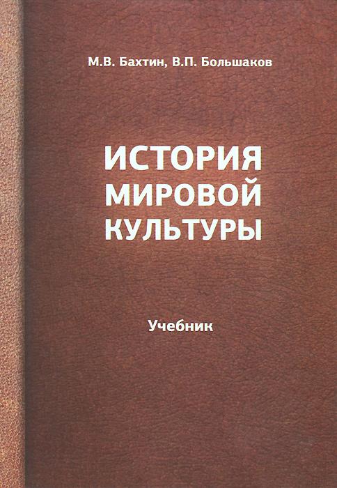 М. В. Бахтин, В. П. Большаков. История мировой культуры. Учебник