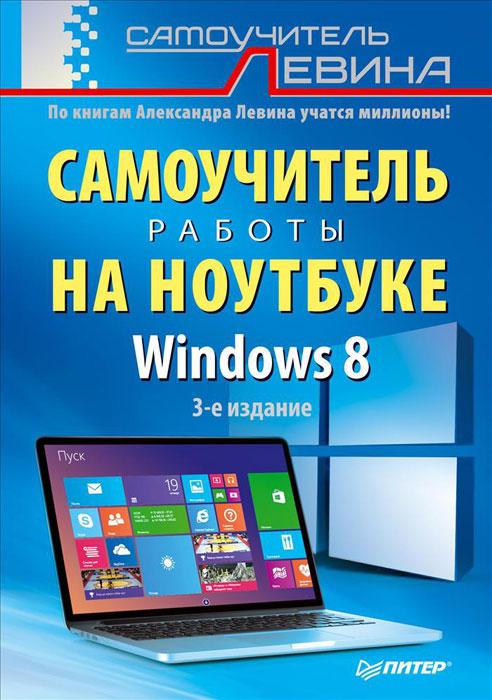 Александр Левин Самоучитель работы на ноутбуке. Windows 8 ос windows 7 professional