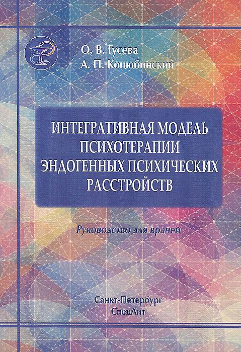 Интегративная модель психотерапии эдогенных психических расстройств. Руководство для врачей. О. В. Гусева, А. П. Коцюбинский