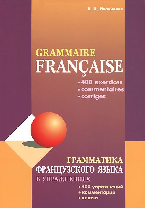 А. И. Иванченко Грамматика французского языка в упражнениях / Grammaire francaise