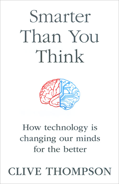 Smarter Than You Think: How Technology is Changing Our Minds for the Better smarter than you think how technology is changing our minds for the better