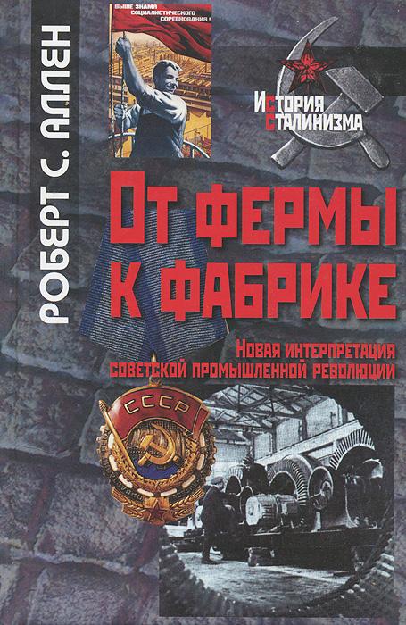 От фермы к фабрике. Новая интерпретация советской промышленной революции. Роберт С. Аллен
