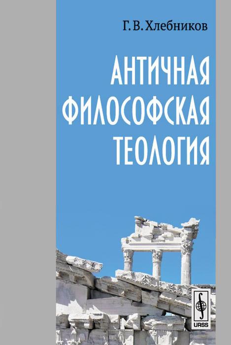 Г. В. Хлебников Античная философская теология в поисках невидимого бога