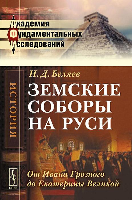 И. Д. Беляев Земские соборы на Руси. От Ивана Грозного до Екатерины Великой
