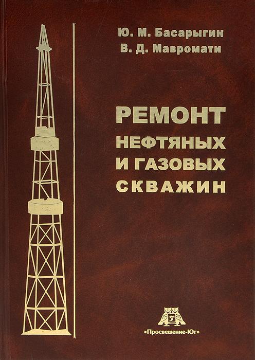 Ю. М. Басарыгин, В. Д. Мавромати Ремонт нефтяных и газовых скважин цены онлайн
