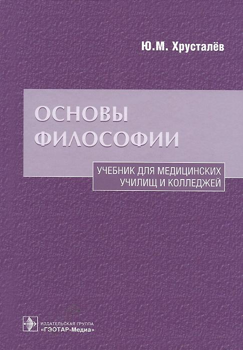 Ю. М. Хрусталёв Основы философии. Учебник для медицинских училищ и колледжей цена 2017