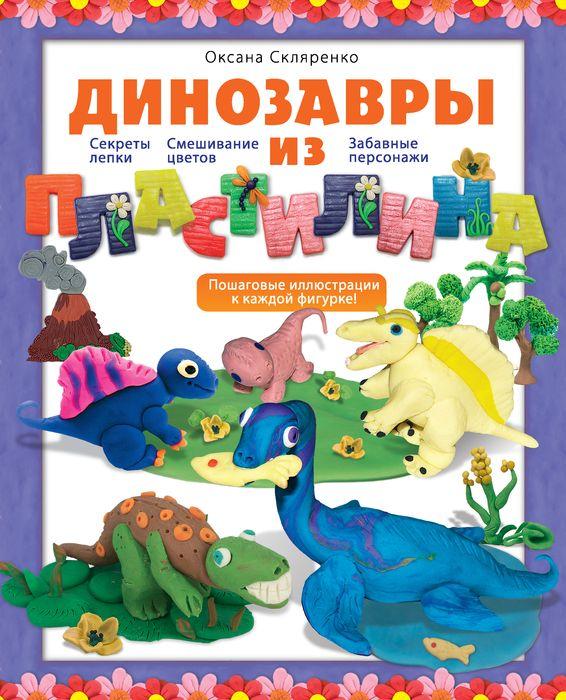 Оксана Скляренко Динозавры из пластилина секреты пластилина динозавры