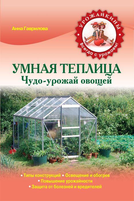 Гаврилова А.С. Умная теплица. Чудо-урожай овощей почом теплицу и где