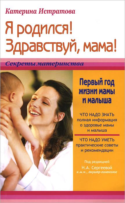 Катерина Истратова Я родился! Здравствуй, мама! Первый год жизни мамы и малыша екатерина истратова я родился здравствуй мама или первый год жизни мамы и малыша