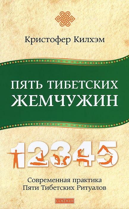 Пять Тибетских Жемчужин. Современная практика Пяти Тибетских Ритуалов. Кристофер Килхэм