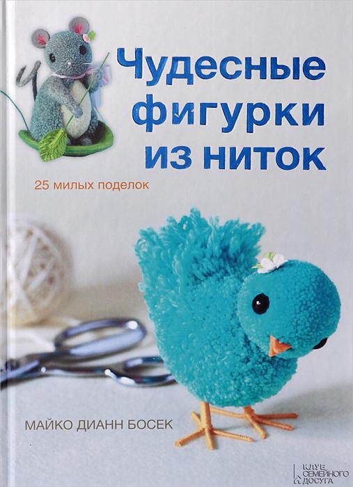 Майко Дианн Босек Чудесные фигурки из ниток и в новикова фигурки и игрушки из ниток и пряжи
