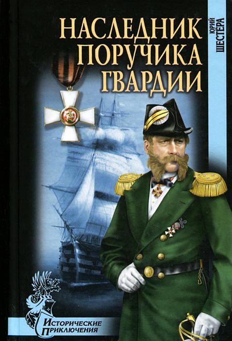 Юрий Шестера Наследник поручика гвардии