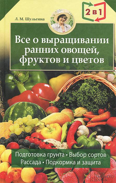 Людмила Шульгина Все о выращивании ранних овощей, фруктов и цветов. Все об устройстве теплиц, парников, пленочных укрытий, оранжерей все о выращивании цветов