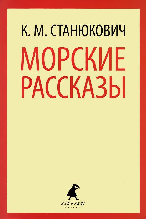 К. М. Станюкович Морские рассказы ISBN: 978-5-4453-0225-4 станюкович константин михайлович морские рассказы