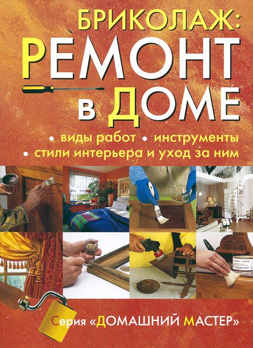 Бриколаж. Ремонт в доме. В 4 книгах. Книга 1. Виды работ, инструменты, стили интерьера и уход за ним