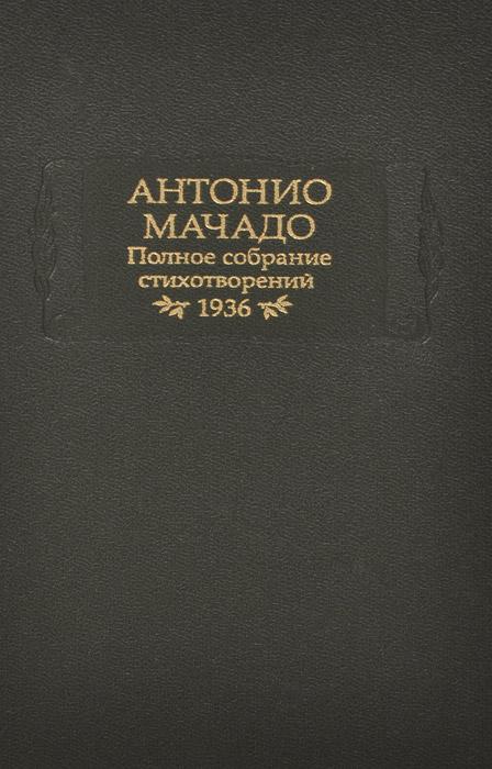 Антонио Мачадо Антонио Мачадо. Полное собрание стихотворений. 1936 владимир набоков полное собрание рассказов