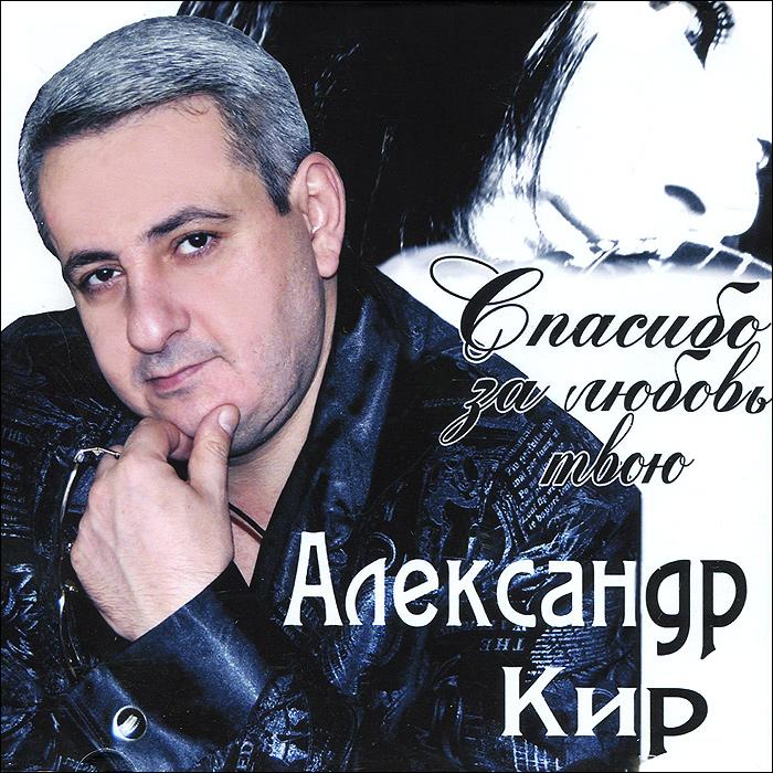 Александр Кир Александр Кир. Спасибо за любовь твою