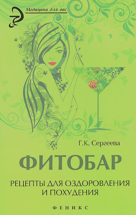 Г. К. Сергеева Фитобар. Рецепты для оздоровления и похудения