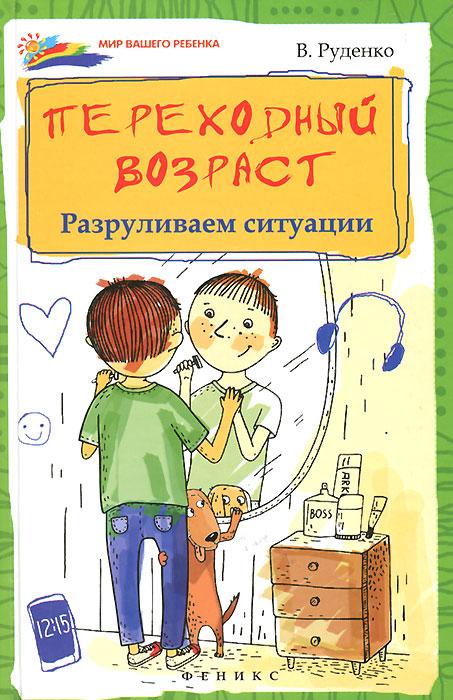 Переходный возраст. Разруливаем ситуации. В. И. Руденко