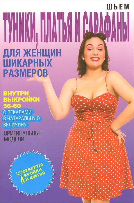 Ольга Яковлева Шьем туники, платья и сарафаны для женщин шикарных размеров (+выкройки)