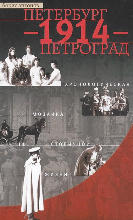 Борис Антонов Петербург - 1914 - Петроград. Хронологическая мозаика столичной жизни