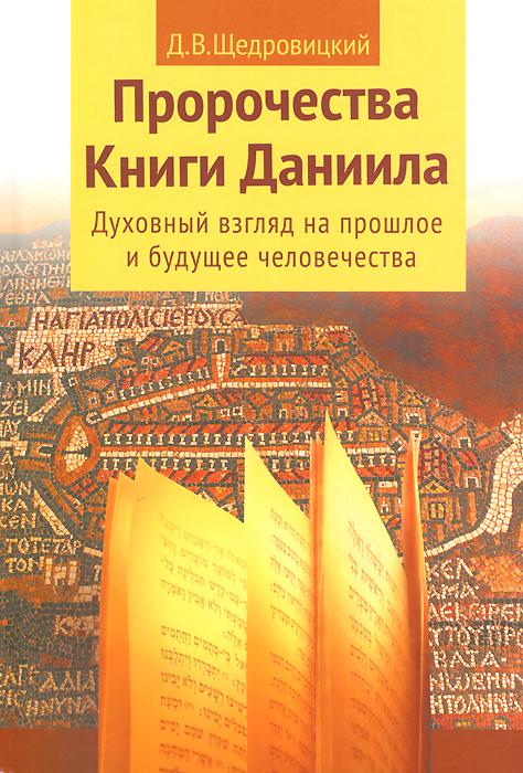 Д. В. Щедровицкий Пророчества Книги Даниила. Духовный взгляд на прошлое и будущее человечества