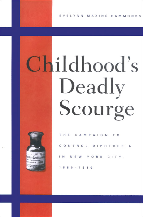 Childhood's Deadly Scourge: The Campaign to Control Diphtheria in New York City, 1880-1930 the deadly truth – a history of disease in america