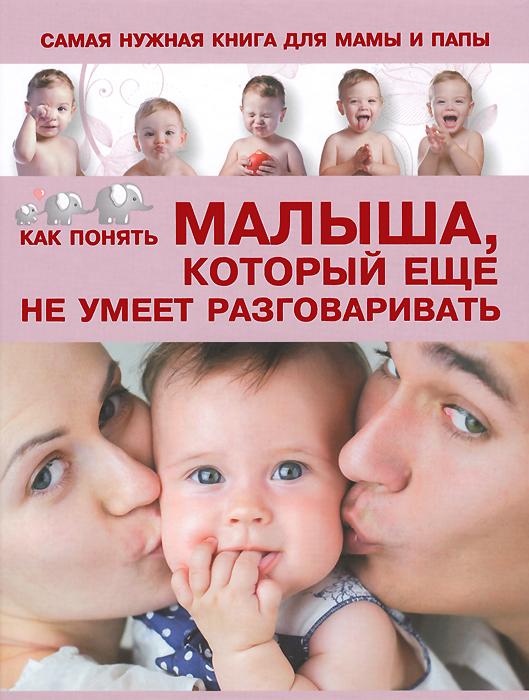 Самая нужная книга для мамы и папы. Как понять малыша, который еще не умеет разговаривать