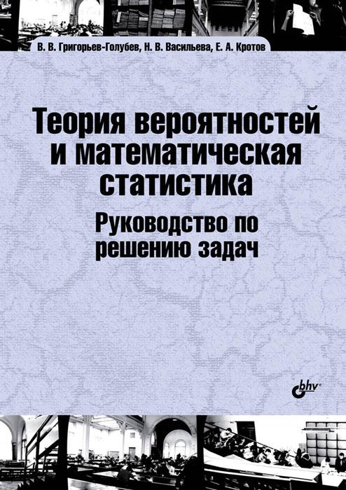Zakazat.ru: Теория вероятностей и математическая статистика. Руководство по решению задач. Учебник. В. В. Григорьев-Голубев, Н. В. Васильева, Е. А. Кротов