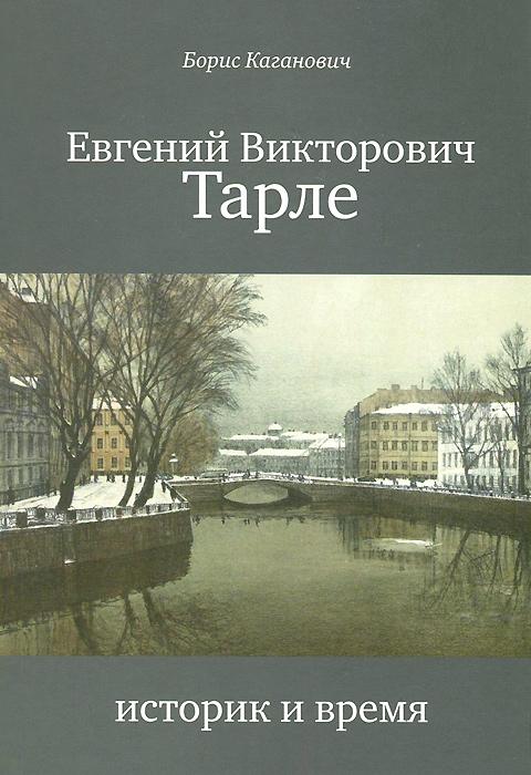 Борис Каганович Е. В. Тарле. Историк и время тарле е в триумф и трагедия императора