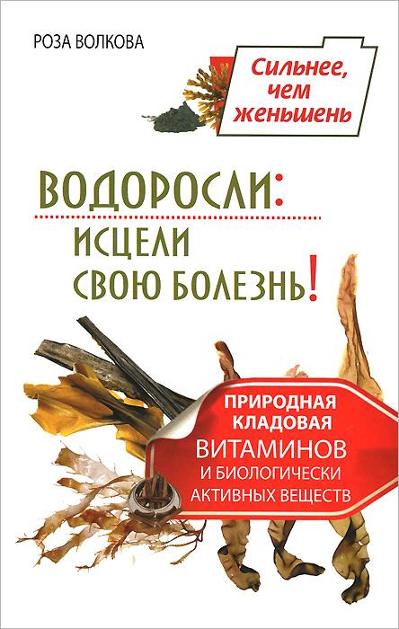 Zakazat.ru: Водоросли. Исцели свою болезнь! Природная кладовая витаминов и биологически активных веществ. Роза Волкова