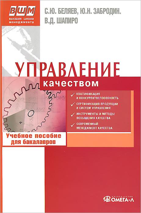 С. Ю. Беляев, Ю. Н. Забродин, В. Д. Шапиро Управление качеством. Учебное пособие для бакалавров