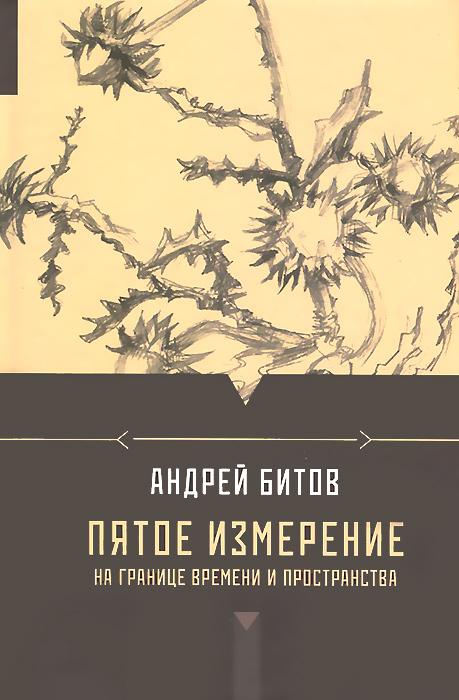 Андрей Битов Пятое измерение. На границе времени и пространства миграция конфликтное измерение