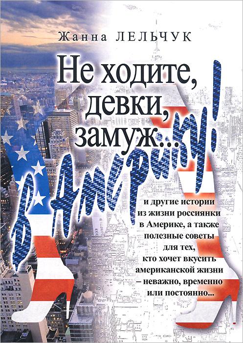 Жанна Лельчук Не ходите, девки замуж... в Америку! жанна лельчук не ходите девки замуж в америку