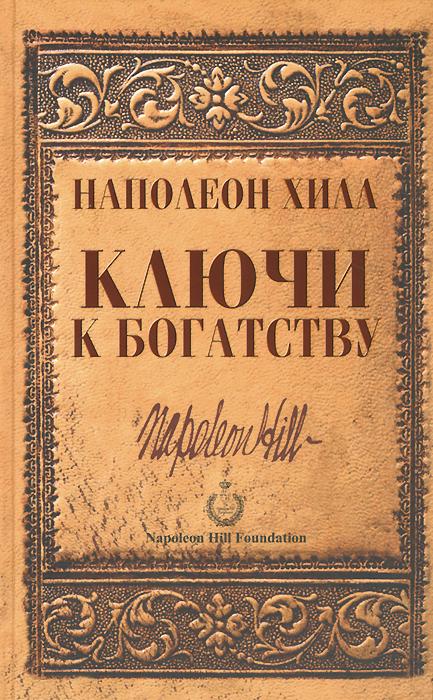 Наполеон Хилл Ключи к богатству хилл наполеон думайбогатей best хилл богатство ждет вас ключ который откроет дверь к деньгам