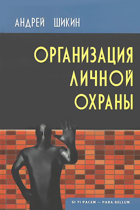 Андрей Шикин Организация личной охраны. Учебно-практическое пособие