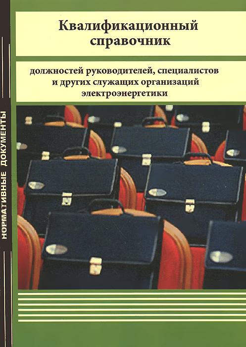 Квалификационный справочник должностей  руководителей, специалистов и других служащих организаций электроэнергетики