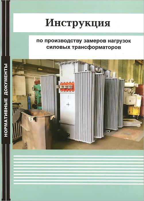 Инструкция по производству замеров нагрузок силовых трансформаторов инструкция по эксплуатации трансформаторов рд 34 46 501