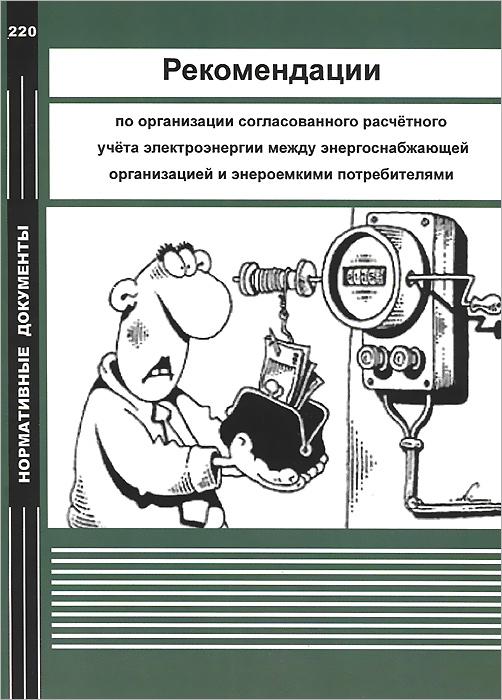 Рекомендации по организации согласованного расчетного учета электроэнергии между энергоснабжающей организацией и энергоемкими потребителями операторы коммерческого учета на рынках электроэнергии
