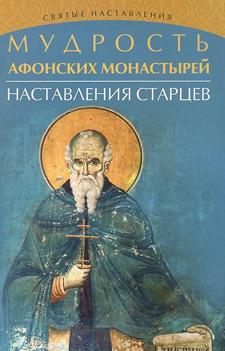 Мудрость Афонских монастырей. Наставления старцев