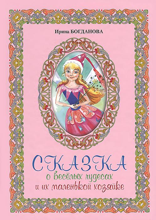 Ирина Богданова Сказка о веселых чудесах и их маленькой хозяйке ISBN: 978-5-91362-831-2